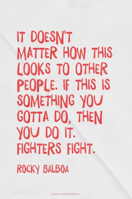 It doesn't matter how this looks to other people. If this is something you gotta do, then you do it. Fighters fight. - Rocky Balboa |
