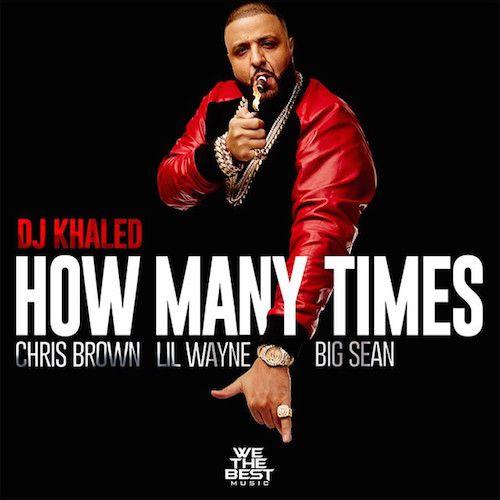 DJ Khaled ft. Chris Brown, Lil Wayne & Big Sean – How Many Times