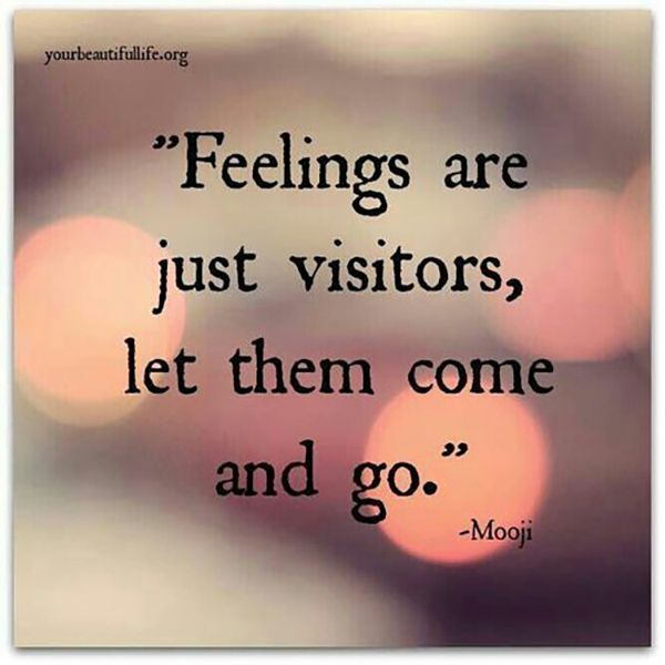 "If you didn't feel sad sometimes, you would never know what happy feels like. | ""Feelings are just visitors, let them come and go."" — Mooji"