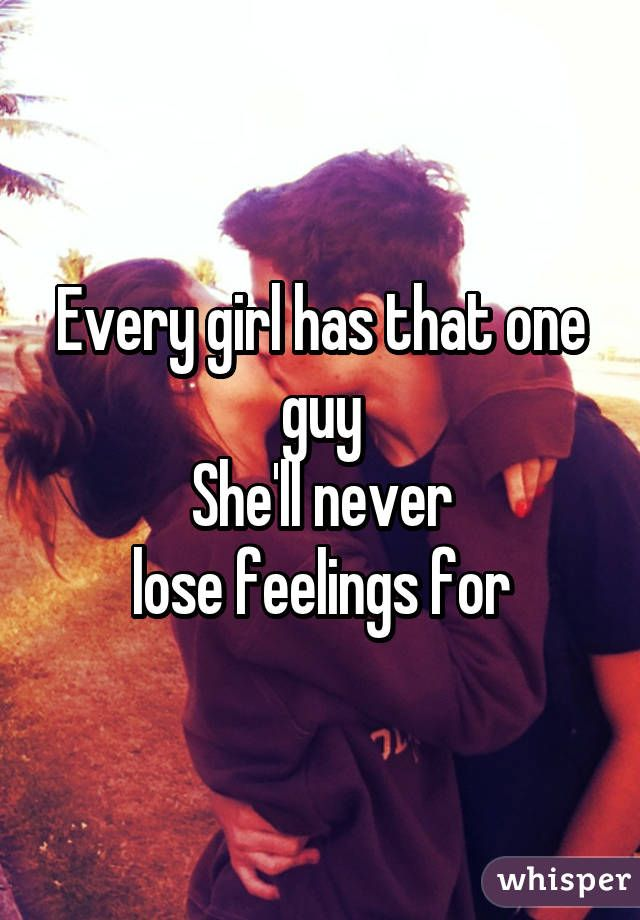 Every girl has that one guy She'll never  lose feelings for