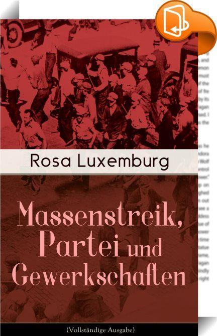 """Massenstreik, Partei und Gewerkschaften (Vollständige Ausgabe)    ::  Dieses eBook: """"Massenstreik, Partei und Gewerkschaften (Vollständige Ausgabe)"""" ist mit einem detaillierten und dynamischen Inhaltsverzeichnis versehen und wurde sorgfältig  korrekturgelesen. Rosa Luxemburg (1871-1919) war eine einflussreiche Vertreterin der europäischen Arbeiterbewegung, des Marxismus, Antimilitarismus und """"proletarischen Internationalismus"""". Ihre Erfahrungen mit der russischen Revolution verarbeitet..."""