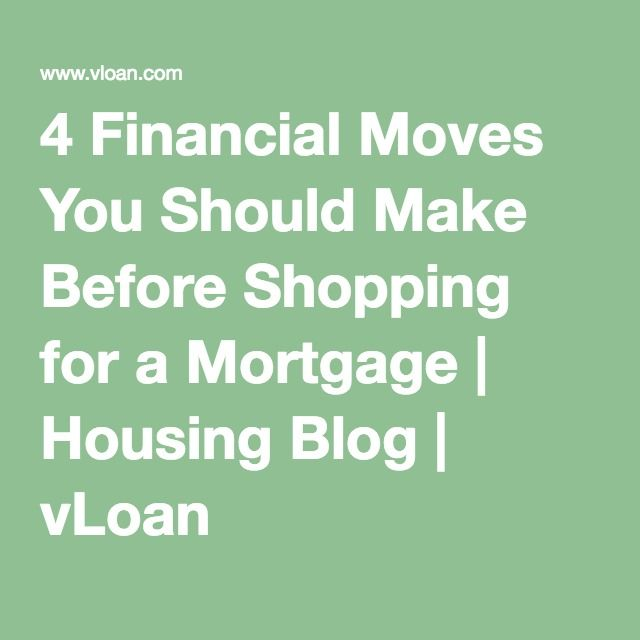 4 Financial Moves You Should Make Before Shopping for a Mortgage | Housing Blog | vLoan