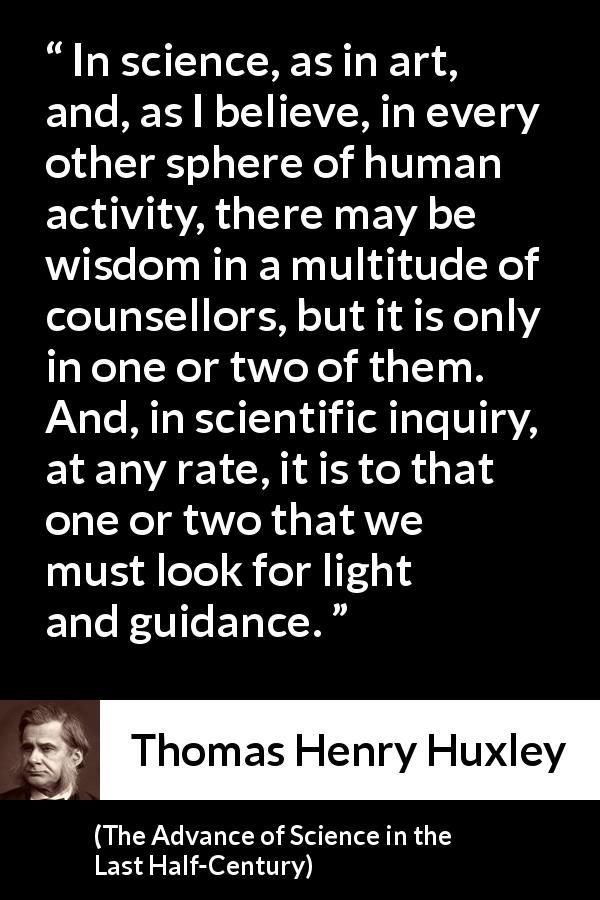 Thomas Henry Huxley - The Advance of Science in the Last Half-Century - In science, as in art, and, as I believe, in every other sphere of human activity, there may be wisdom in a multitude of counsellors, but it is only in one or two of them. And, in scientific inquiry, at any rate, it is to that one or two that we must look for light and guidance.