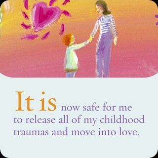 It is now safe for me to release all of my childhood traumas and move into love.~ Louise L. Hay