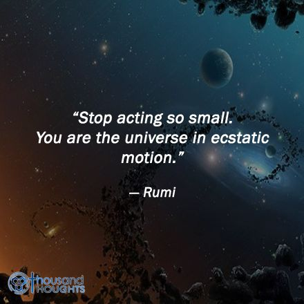 """Stop acting so small. You are the universe in ecstatic motion.""   #Rumi"