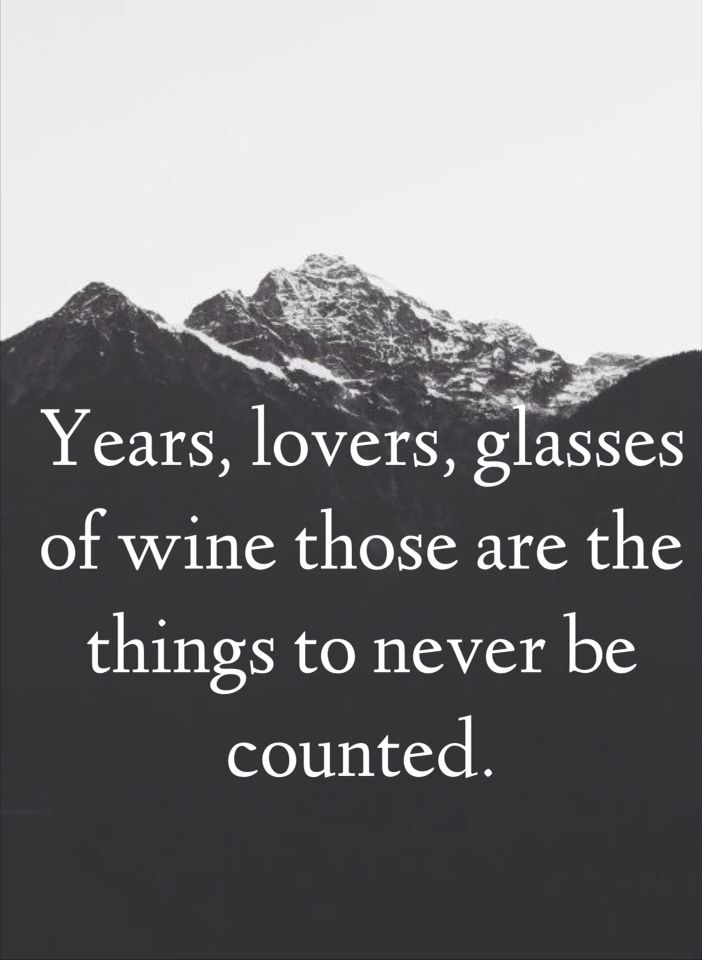 Inspiration. Dont count years, lovers and glasses of wine.