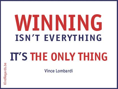 Winning isn't everything. It's the only thing.