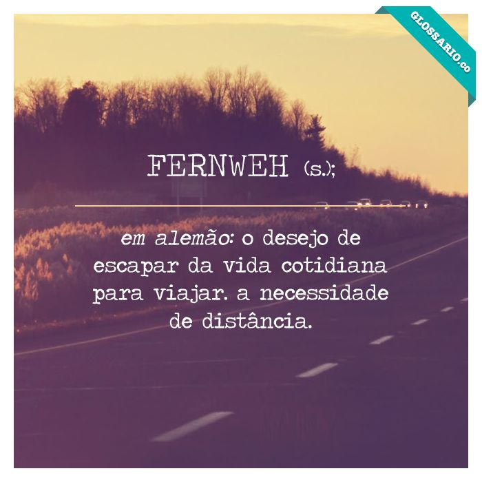 FERNWEH (s); em alemão: o desejo de escapar da vida cotidiana para viajar. a necessidade de distância.