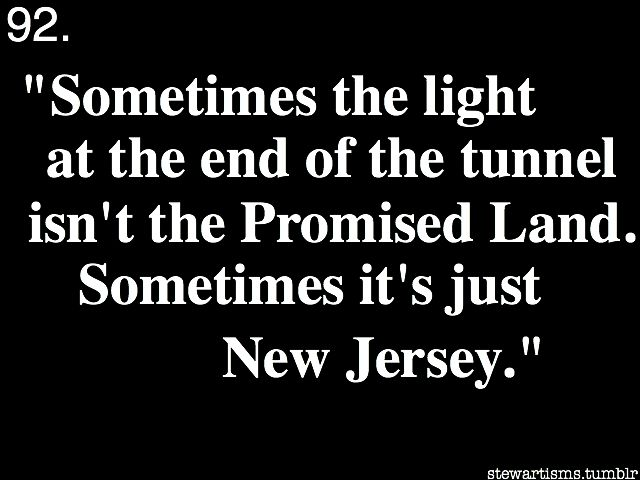 Sometimes the light at the end of the tunnel isn't the Promised Land.  Sometimes it's just New Jersey.