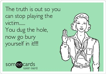 The truth is out so you can stop playing the victim...... You dug the hole, now go bury yourself in it!!!!