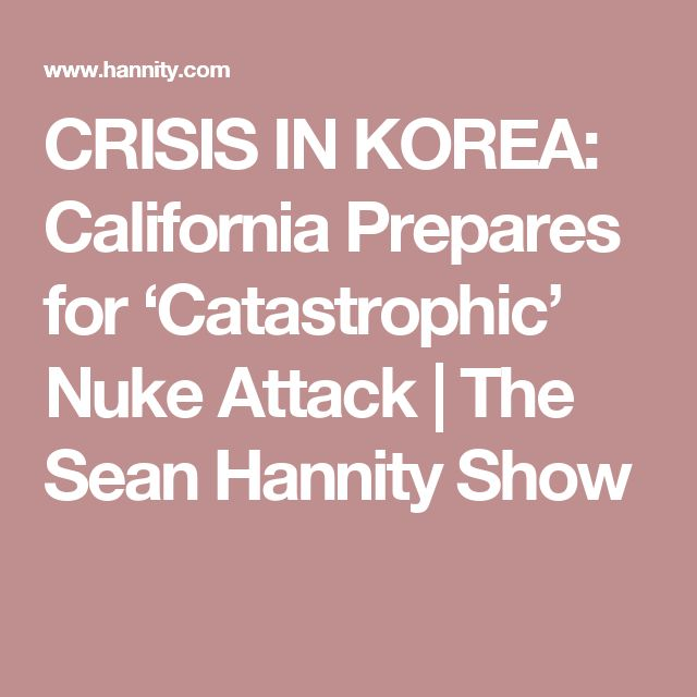 CRISIS IN KOREA: California Prepares for 'Catastrophic' Nuke Attack | The Sean Hannity Show
