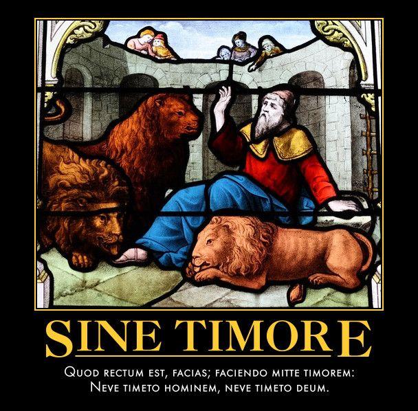 Sine Timore  Quod rectum est, facias; faciendo mitte timorem:  Neve timeto hominem, neve timeto deum.