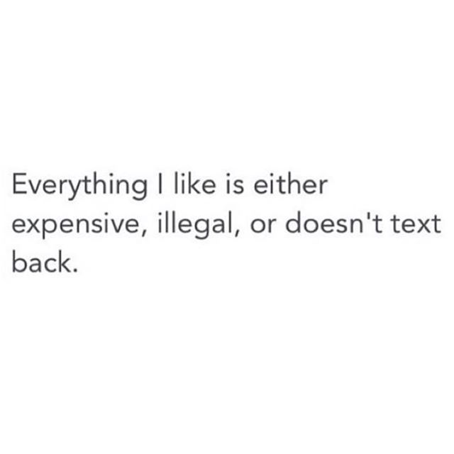 Everything I like is either expensive, illegal, or doesn't text back. #funnycauseitstrue