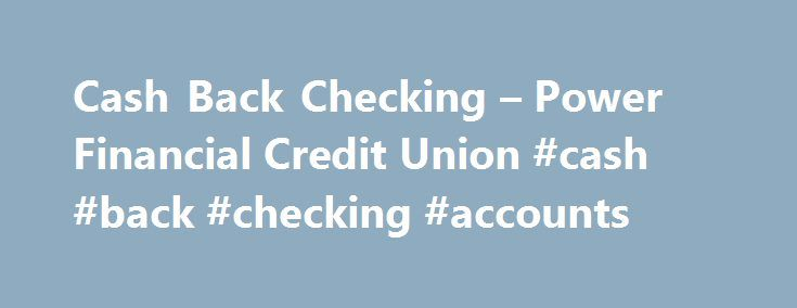 Cash Back Checking – Power Financial Credit Union #cash #back #checking #accounts http://swaziland.remmont.com/cash-back-checking-power-financial-credit-union-cash-back-checking-accounts/  # Cash Back Checking Welcome to the next generation checking! Open a Cash Back Checking 1 account and earn 0.75% APY 2 on balances up to $15,000 plus ATM surcharge fee refunds. Just meet 3 simple requirements during each program cycle : Use your Power Financial Credit Union Visa® debit card at least 12…