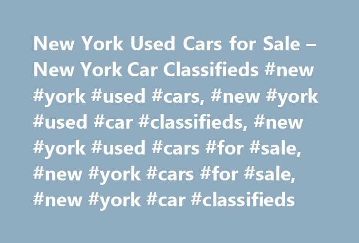 New York Used Cars for Sale – New York Car Classifieds #new #york #used #cars, #new #york #used #car #classifieds, #new #york #used #cars #for #sale, #new #york #cars #for #sale, #new #york #car #classifieds http://dallas.remmont.com/new-york-used-cars-for-sale-new-york-car-classifieds-new-york-used-cars-new-york-used-car-classifieds-new-york-used-cars-for-sale-new-york-cars-for-sale-new-york-car-clas/  # New York Car Classifieds Welcome to New YorkCarClassifieds.com! Search our inventory of…