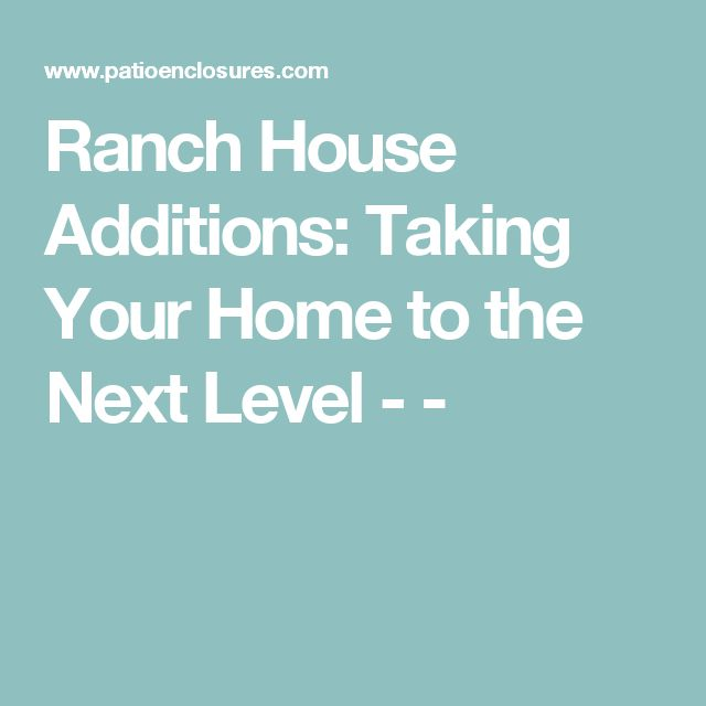 Ranch House Additions: Taking Your Home to the Next Level - -
