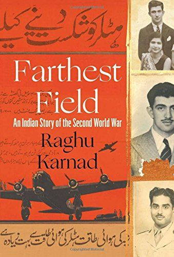 Farthest Field: An Indian Story of the Second World War - Three young men gazed at him from silver-framed photographs in his grandmother's house, 'beheld but not noticed, as angels are in a frieze full of mortal strugglers'. They had all been in the Second World War, a fact that surprised him. Indians had never figured in his idea of the war, nor the war in his idea of India – and he thought that he had a good idea of both.  One of them, Bobby, even looked a bit like him,