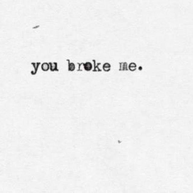 "You broke me.  I said this to him years ago.  He was angry.  ""No!  I fix things.  I don't break them!!"""