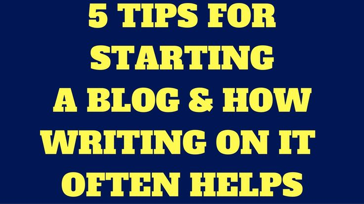 5 Tips For Starting A Blog & How Writing On It Often Helps