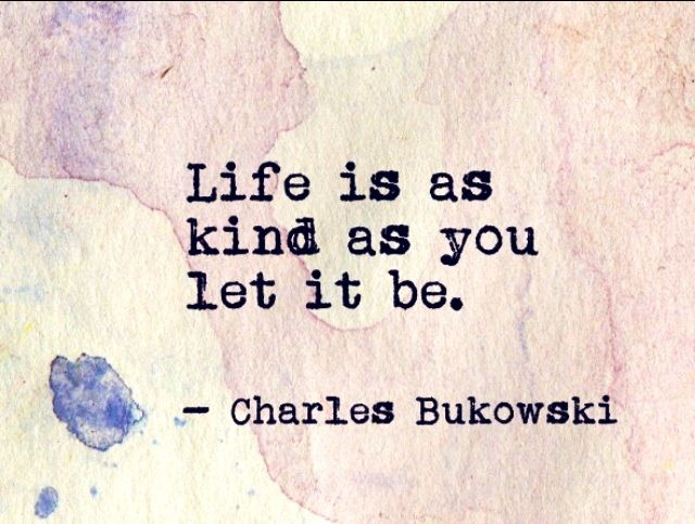 Life is as kind as you let it be. ~Charles Bukowski