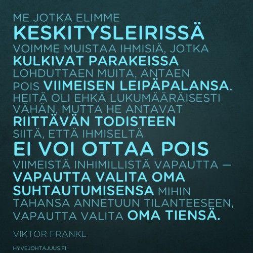 Me, jotka elimme keskitysleirissä, voimme muistaa ihmisiä, jotka kulkivat parakeissa lohduttaen muita, antaen pois viimeisen leipäpalansa. Heitä oli ehkä lukumääräisesti vähän, mutta he antavat riittävän todisteen siitä, että ihmiseltä ei voi ottaa pois viimeistä inhimillistä vapautta — vapautta valita oma suhtautumisensa mihin tahansa annetuun tilanteeseen, vapautta valita oma tiensä. — Viktor Frankl