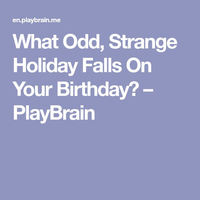 What Odd, Strange Holiday Falls On Your Birthday? – PlayBrain