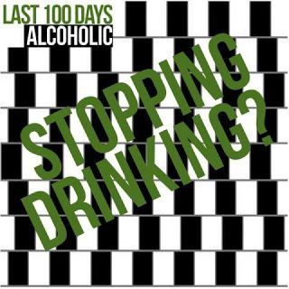 Stopping Drinking Alcohol - Last 100 Days Alcoholic