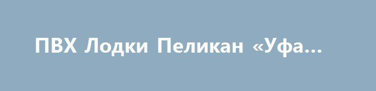 ПВХ Лодки Пеликан «Уфа RU» http://www.pogruzimvse.ru/doska7/?adv_id=2206 Продаются моторные и гребные лодки из корейского ПВХ (PVC), а так же комплектующие и аксессуары к ним. Складывающиеся пополам весла на каждой лодке(кроме №200). Плотность ткани, лодок Пеликан, борт: 700-1100, днище: 850-1100 (гарантия 5 лет). На всех лодках установлены передвижные крепления ликтрос-ликпаз (1.3 метра) для банок (сидений).  Возможность установки жесткого пола (настил слань Full из морской влагостойкой…