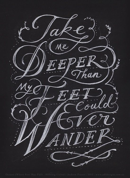 Take me deeper than my feet could ever wander. And my faith will be made stronger,in the presence of ky Savior.