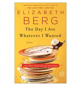 The Day I Ate Everything I Wanted  By Elizabeth Berg