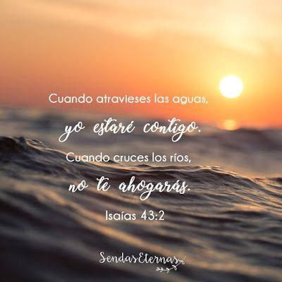 """Cuando atravieses por las aguas, yo estaré contigo...  """"Cuando pases por las aguas, yo estaré contigo; y si por los ríos, no te anegarán. Cuando pases por el fuego, no te quemarás, ni la llama arderá en ti."""" Isaías 43:2 RVR 1960  https://sendaseternas.blogspot.com.es/2017/06/cuando-atravieses-por-las-aguas-yo.html  #Versiculobiblico #Biblia #Dios #Sendaseternas"""