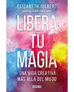 Sobre creatividad, miedos y libera tu magia o Big Magic. Elizabeth Gilbert. Libros de crecimiento personal.