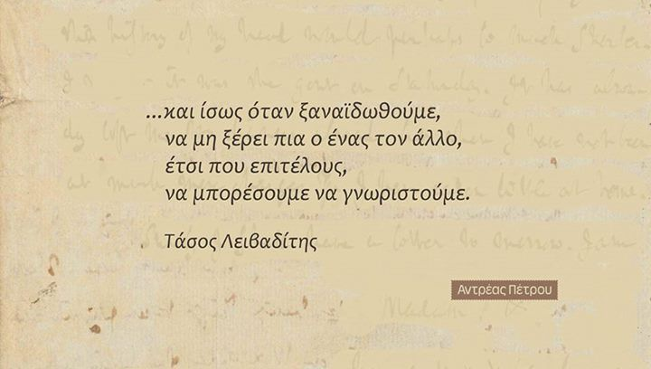 ...and maybe when we meet again, the one doesn't know the other, so that finally we can get to know each other. Tasos Leivaditis