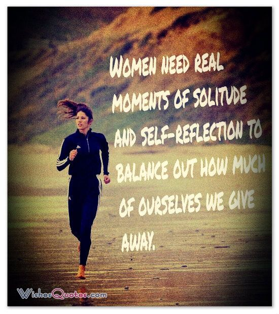 Women need real moments of solitude and self-reflection to balance out how much of ourselves we give away.