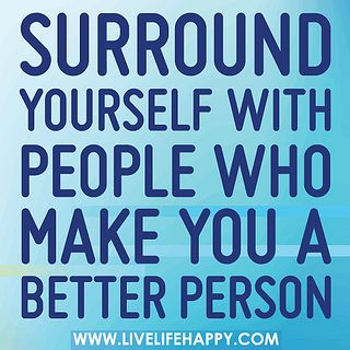 """Surround yourself with people who make you a better person"""