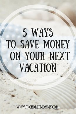 5 Ways to Save Money on Your Next Vacation - Anchored Mommy