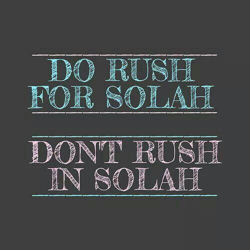 Solah - prayers. Rush to make solah but take ur time, (talking to Allah) in solah.
