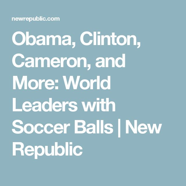 Obama, Clinton, Cameron, and More: World Leaders with Soccer Balls | New Republic