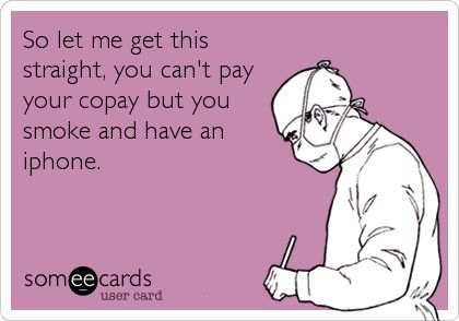 So let me get this straight, you can't pay your copay but you smoke and have an iphone. | Workplace Ecard | someecards.com
