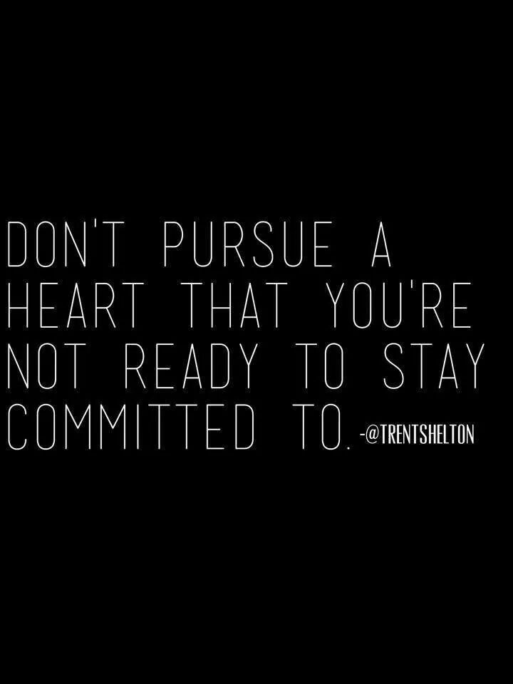 Don't pursue a heart that you're not ready to stay committed to