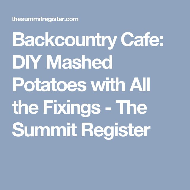 Backcountry Cafe: DIY Mashed Potatoes with All the Fixings - The Summit Register