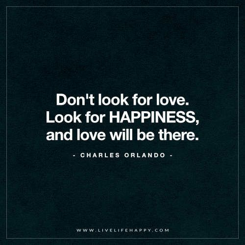 "Live Life Happy: ""Don't look for love. Look for HAPPINESS, and love will be there."" - Charles Orlando"