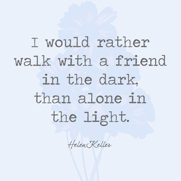 I would rather walk with a friend in the dark, than alone in the light. - Helen Keller - Quotes You'll Only Understand if You Have a Best Friend - Photos