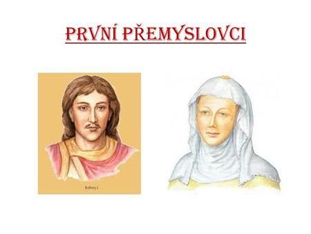 PRVNÍ P Ř EMYSLOVCI. BO Ř IVOJ První historicky doložený kníže. Bořivoj pochází z rodu Přemyslovců. Se svou ženou Ludmilou se nechal pokřtít arcibiskupem.