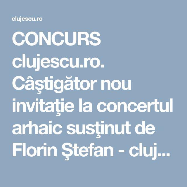 CONCURS clujescu.ro. Câştigător nou invitaţie la concertul arhaic susţinut de Florin Ştefan - clujescu