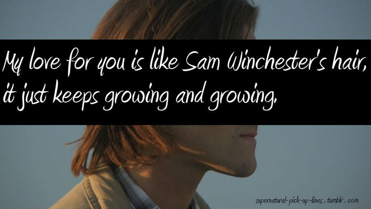 """SPN pick up line #20 """"My love for you is like Sam Winchester's hair, it just keeps growing and growing."""""""