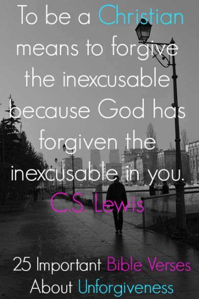 To be a Christian means to forgive the inexcusable because God has forgiven the inexcusable in you. C.S. Lewis. Check Out 25 Important Bible Verses About Unforgiveness