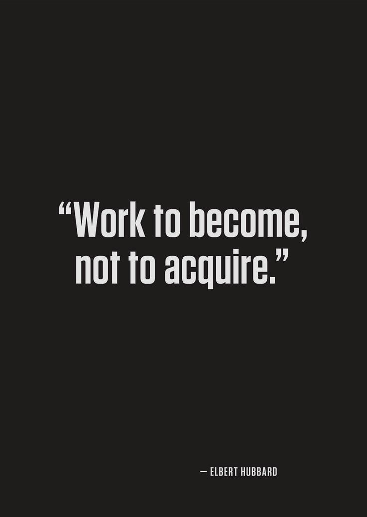 Work to become, not to acquire - Elbert Hubbard.