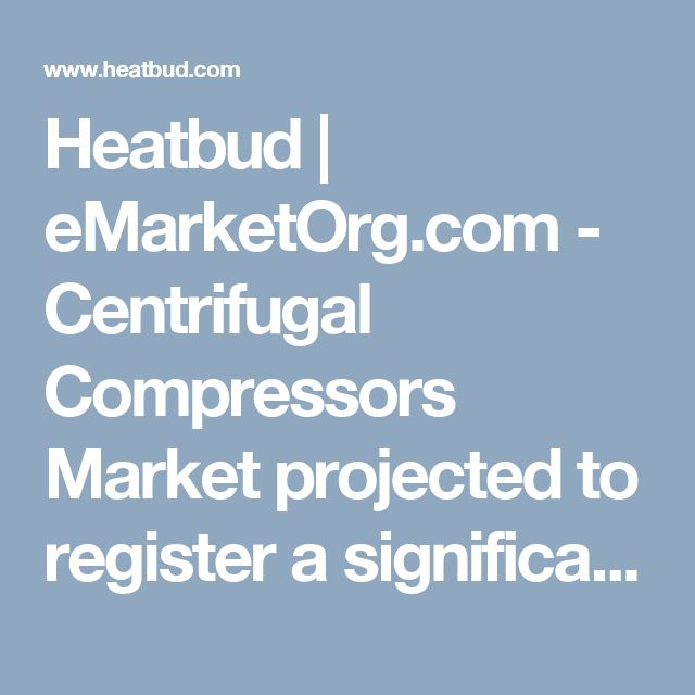 Heatbud | eMarketOrg.com - Centrifugal Compressors Market projected to register a significant Growth