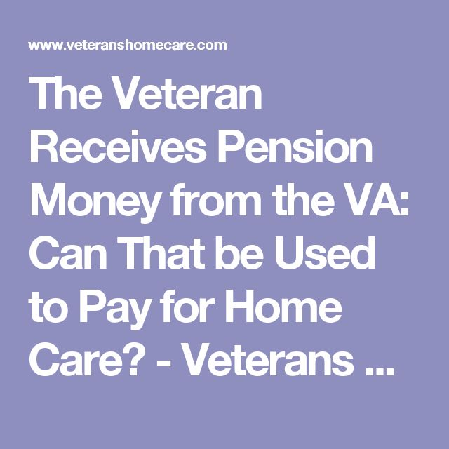 The Veteran Receives Pension Money from the VA: Can That be Used to Pay for Home Care? - Veterans Home Care - VA Aid and Attendance Pension Benefit